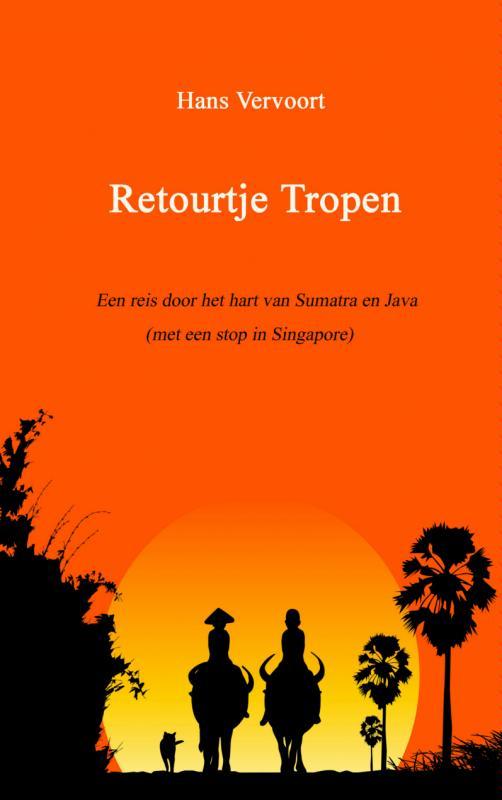 Retourtje Tropen, Een reis door het hart van Sumatra en Java (met een stop in Singapore)   Hans Vervoort
